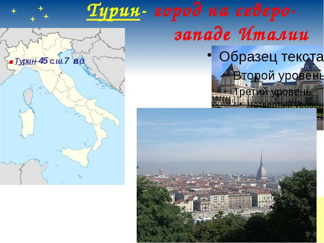 Турин- город на северо- западе Италии .Турин-45 с.ш.7 в.д.