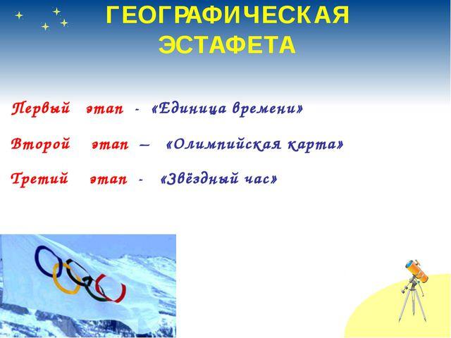 ГЕОГРАФИЧЕСКАЯ ЭСТАФЕТА Первый этап - «Единица времени» Второй этап – «Олимпи...