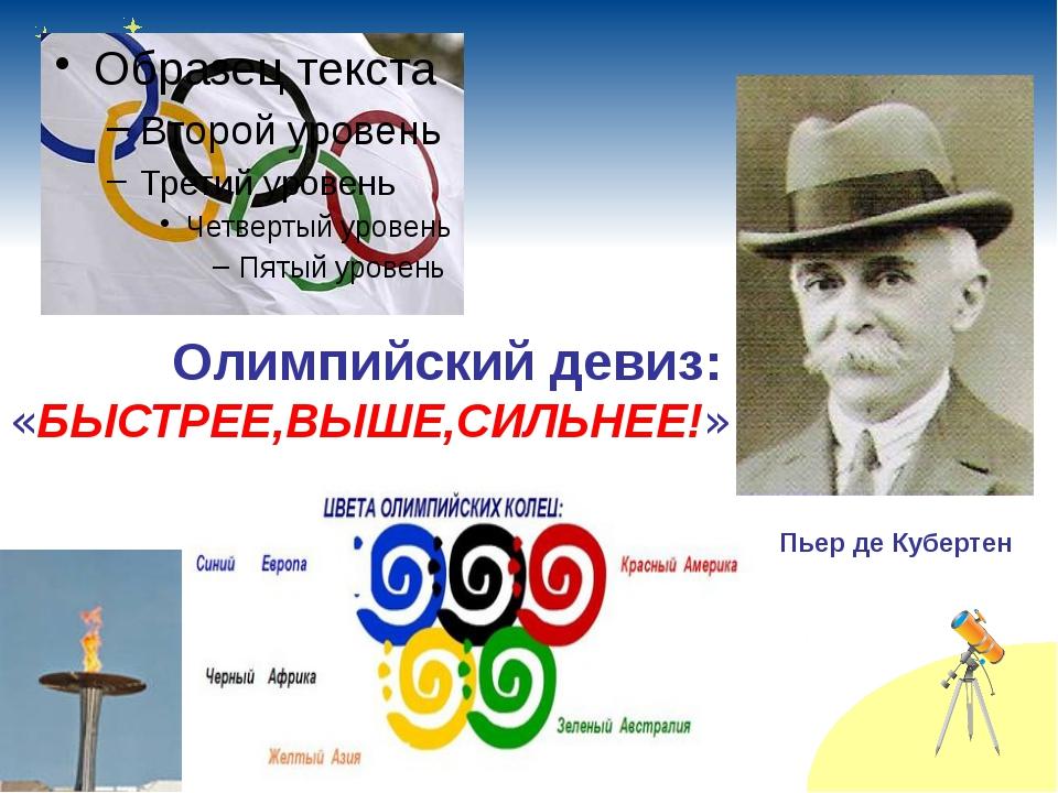 Олимпийский девиз: «БЫСТРЕЕ,ВЫШЕ,СИЛЬНЕЕ!» Пьер де Кубертен
