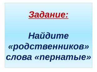 Задание: Найдите «родственников» слова «пернатые»