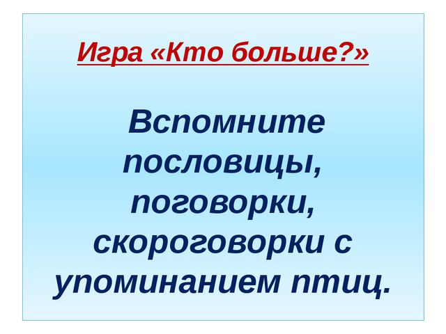 Игра «Кто больше?» Вспомните пословицы, поговорки, скороговорки с упоминанием...