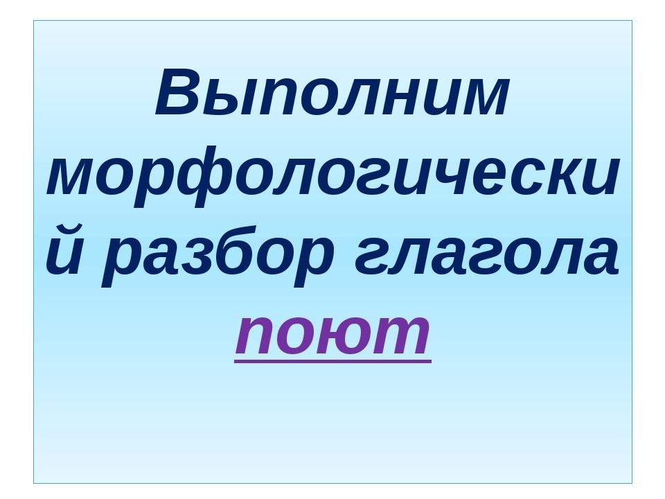 Выполним морфологический разбор глагола поют