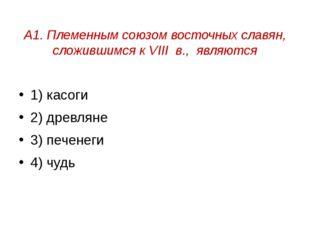 А1. Племенным союзом восточных славян, сложившимся к VIII в., являются 1) кас