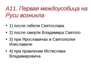 А11. Первая междоусобица на Руси возникла 1) после гибели Святослава 2) после