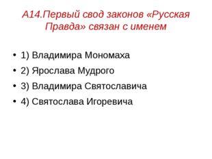 А14.Первый свод законов «Русская Правда» связан с именем 1) Владимира Мономах