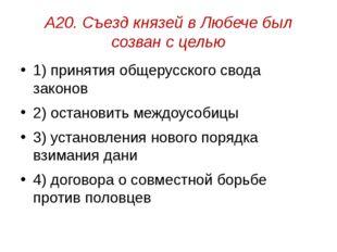 А20. Съезд князей в Любече был созван с целью 1) принятия общерусского свода