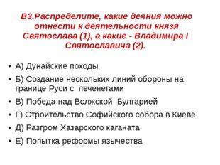 В3.Распределите, какие деяния можно отнести к деятельности князя Святослава (