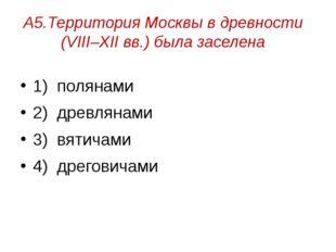 А5.Территория Москвы в древности (VIII–XII вв.) была заселена 1) полянами 2)