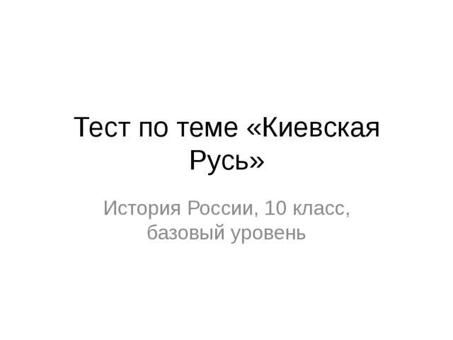 Тест по теме «Киевская Русь» История России, 10 класс, базовый уровень