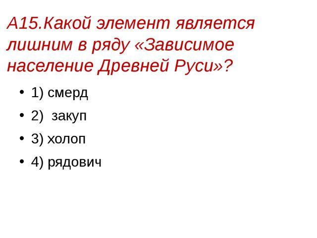 А15.Какой элемент является лишним в ряду «Зависимое население Древней Руси»?...