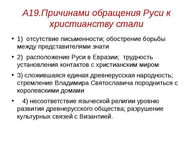 А19.Причинами обращения Руси к христианству стали 1) отсутствие письменности;...