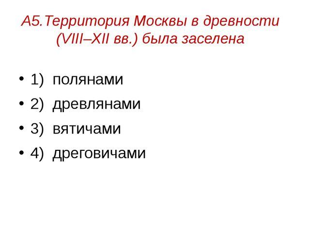 А5.Территория Москвы в древности (VIII–XII вв.) была заселена 1) полянами 2)...