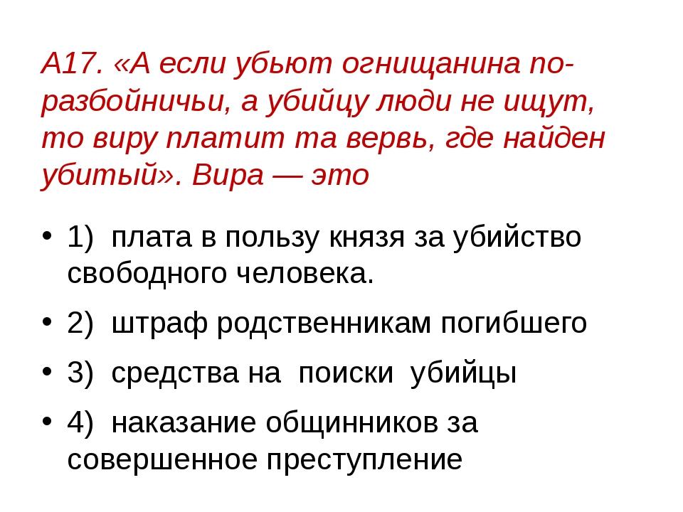 А17. «А если убьют огнищанина по-разбойничьи, а убийцу люди не ищут, то виру...