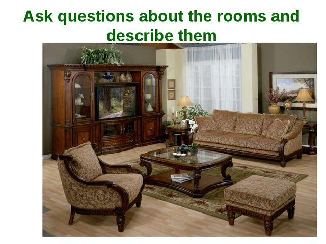 Ask questions about the rooms and describe them
