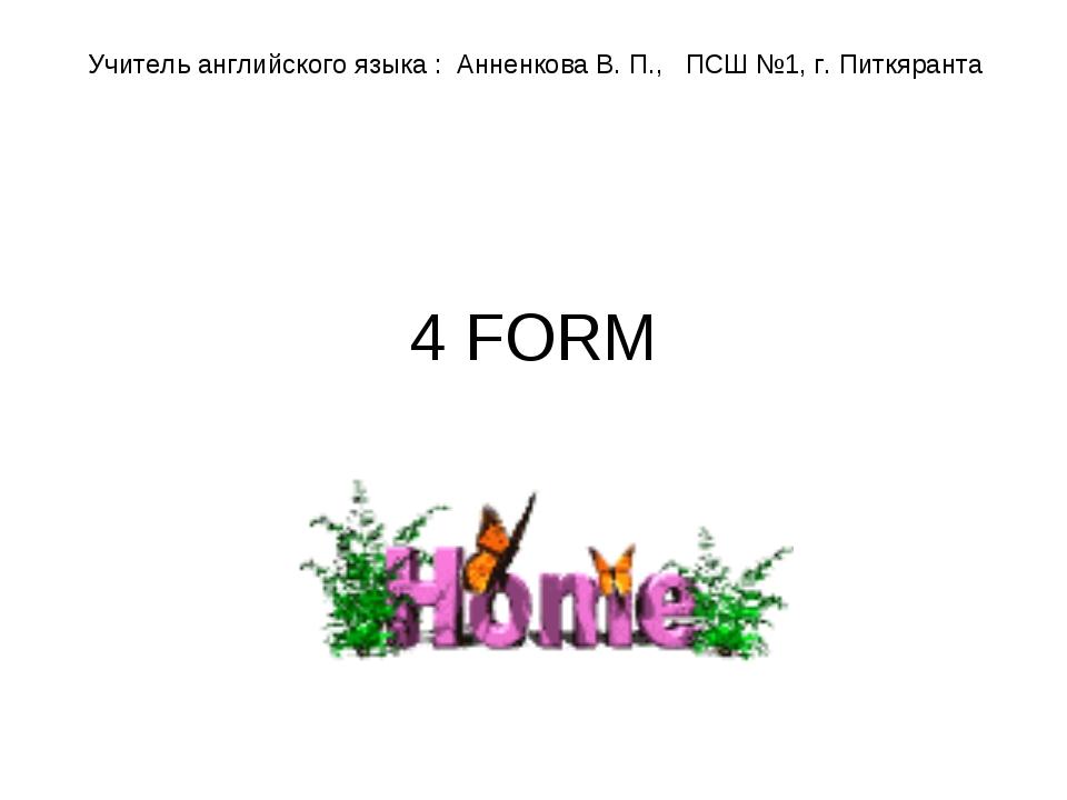 4 FORM Учитель английского языка : Анненкова В. П., ПСШ №1, г. Питкяранта