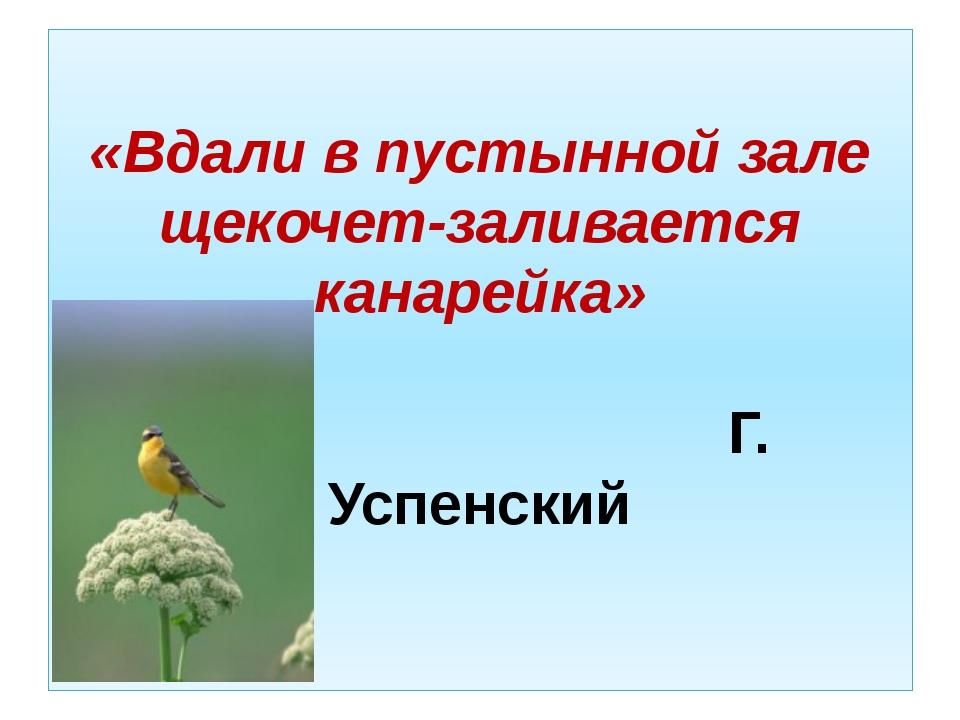«Вдали в пустынной зале щекочет-заливается канарейка» Г. Успенский