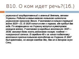 В10. О ком идет речь?(1б.) украинский государственный и военный деятель, гетм