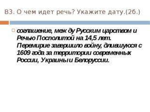 В3. О чем идет речь? Укажите дату.(2б.) соглашение, между Русским царством и
