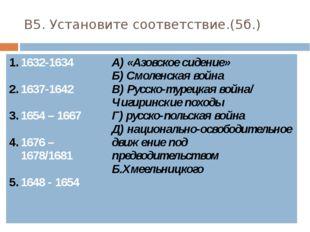 В5. Установите соответствие.(5б.) 1632-1634 1637-1642 1654 – 1667 1676– 1678/