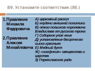 В9. Установите соответствие.(8б.) Правление Михаила Федоровича Правление Алек