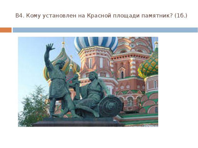 В4. Кому установлен на Красной площади памятник? (1б.)