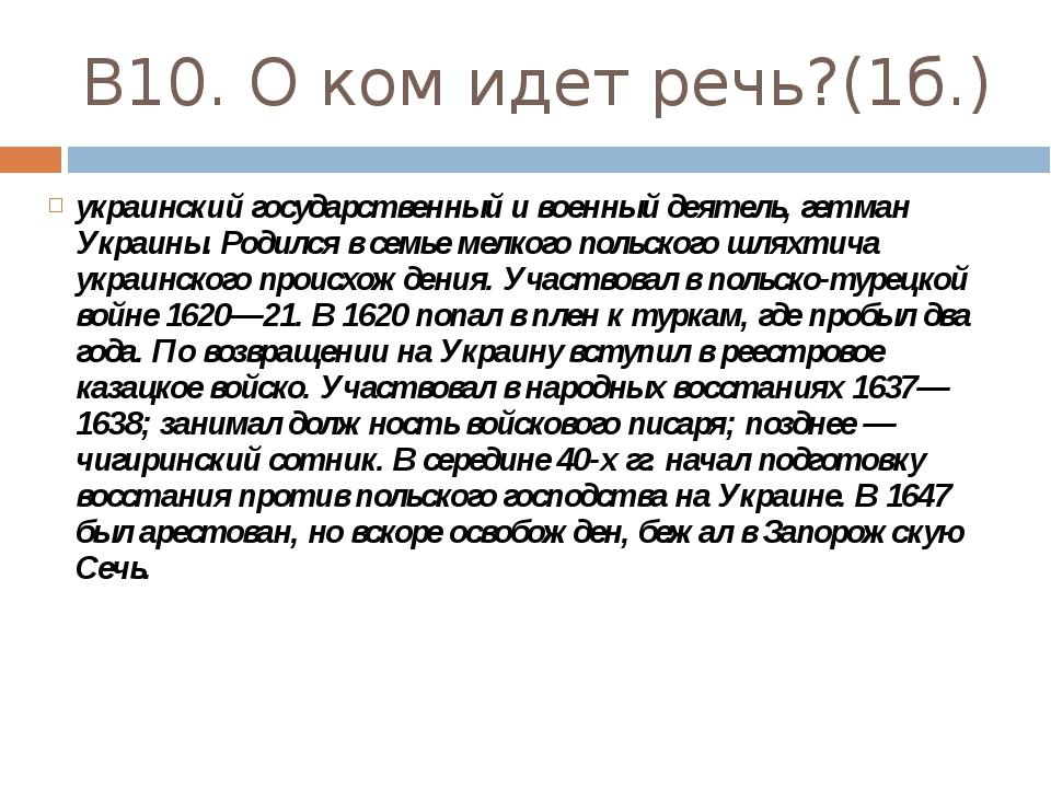 В10. О ком идет речь?(1б.) украинский государственный и военный деятель, гетм...