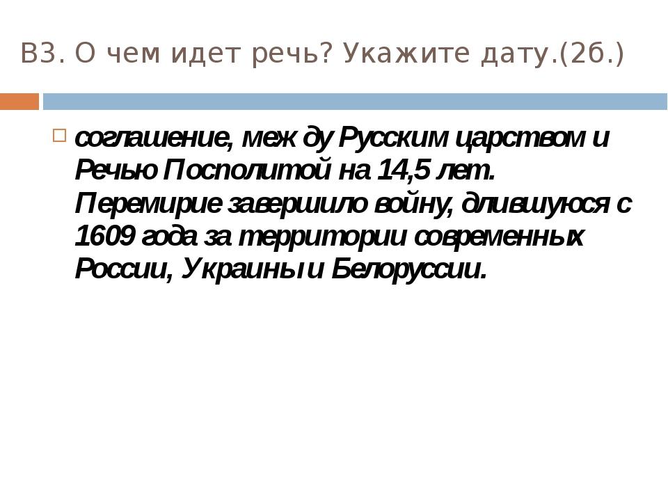 В3. О чем идет речь? Укажите дату.(2б.) соглашение, между Русским царством и...