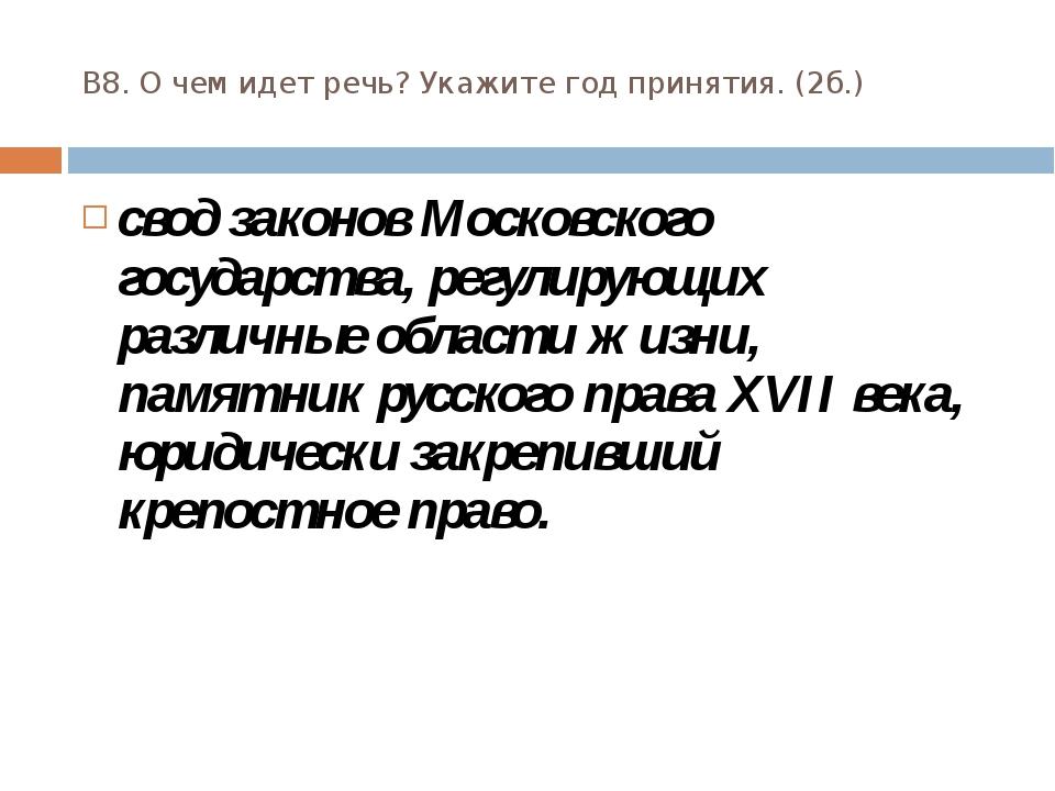 В8. О чем идет речь? Укажите год принятия. (2б.) свод законов Московского гос...