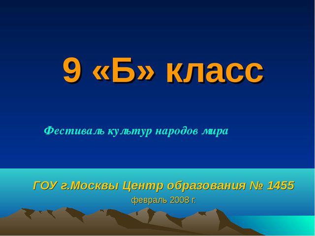 9 «Б» класс ГОУ г.Москвы Центр образования № 1455 февраль 2008 г. Фестиваль к...