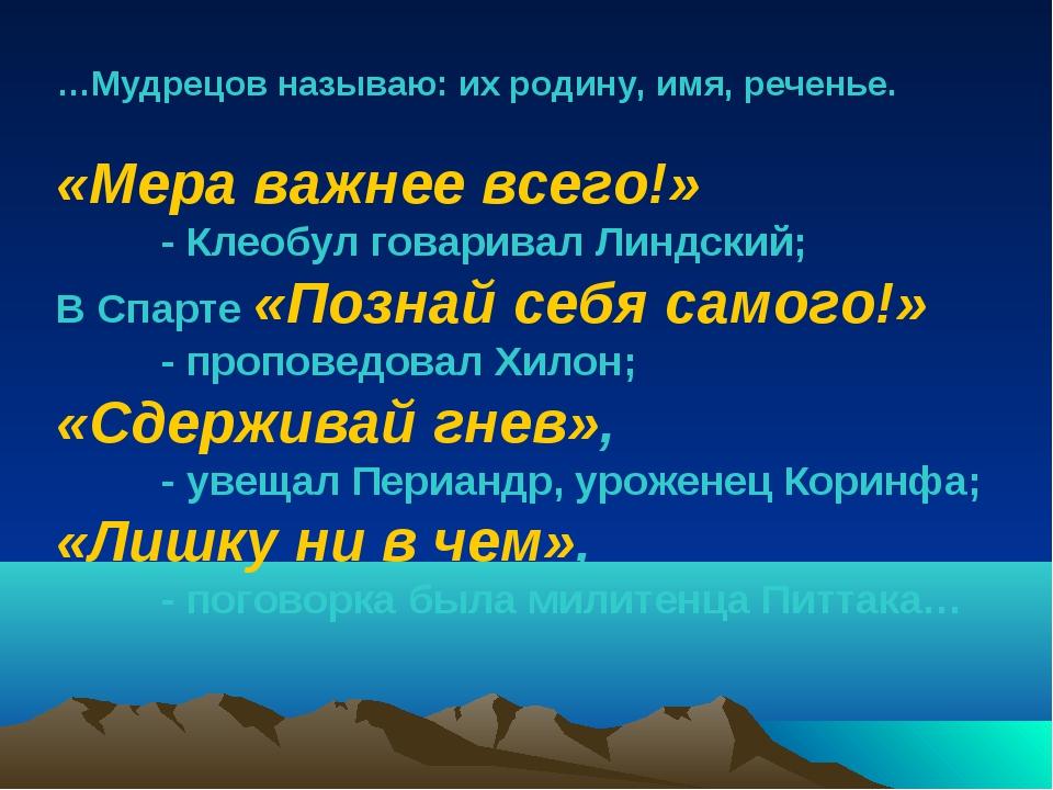 …Мудрецов называю: их родину, имя, реченье. «Мера важнее всего!» - Клеобул г...