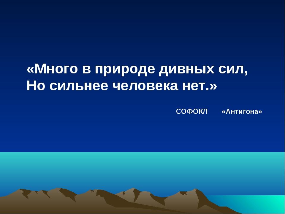 «Много в природе дивных сил, Но сильнее человека нет.» СОФОКЛ «Антигона»
