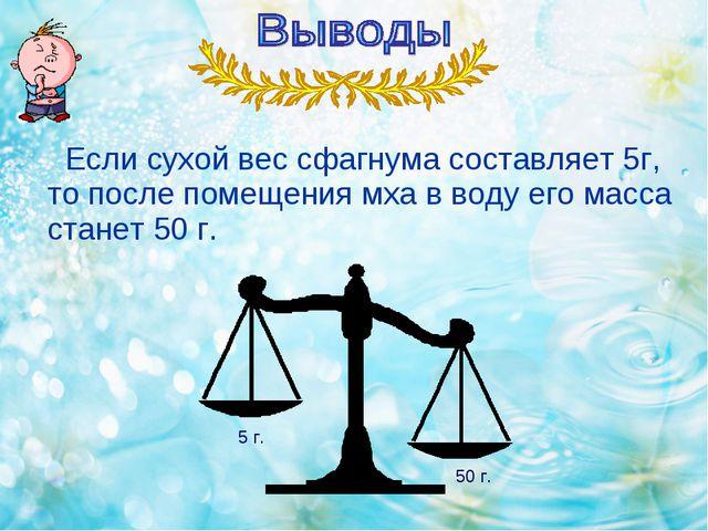 Если сухой вес сфагнума составляет 5г, то после помещения мха в воду его мас...