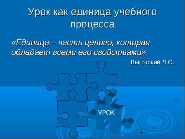 Урок как единица учебного процесса «Единица – часть целого, которая обладает...