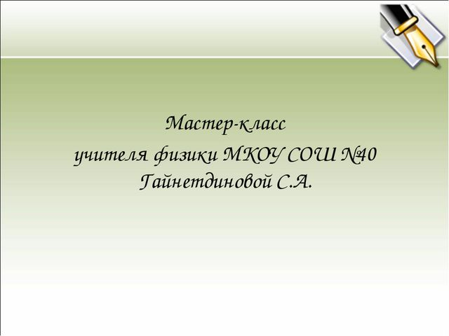 Мастер-класс учителя физики МКОУ СОШ №40 Гайнетдиновой С.А.