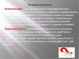 Теория вопроса Компетенции - это обобщенные и сформированные качества личност