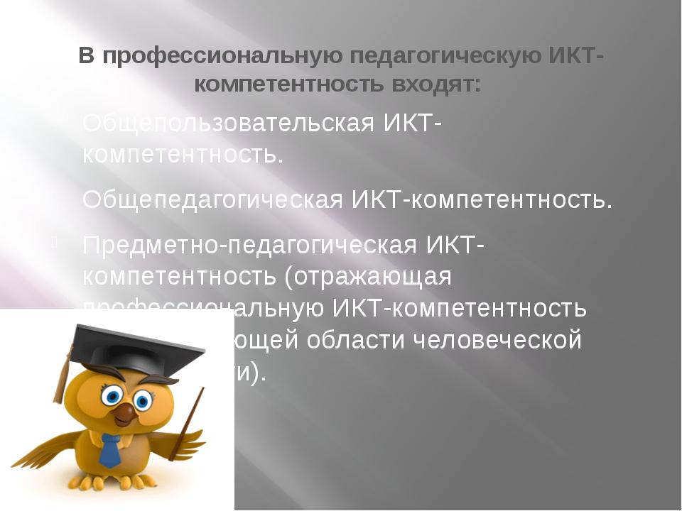 В профессиональную педагогическую ИКТ-компетентность входят: Общепользователь...