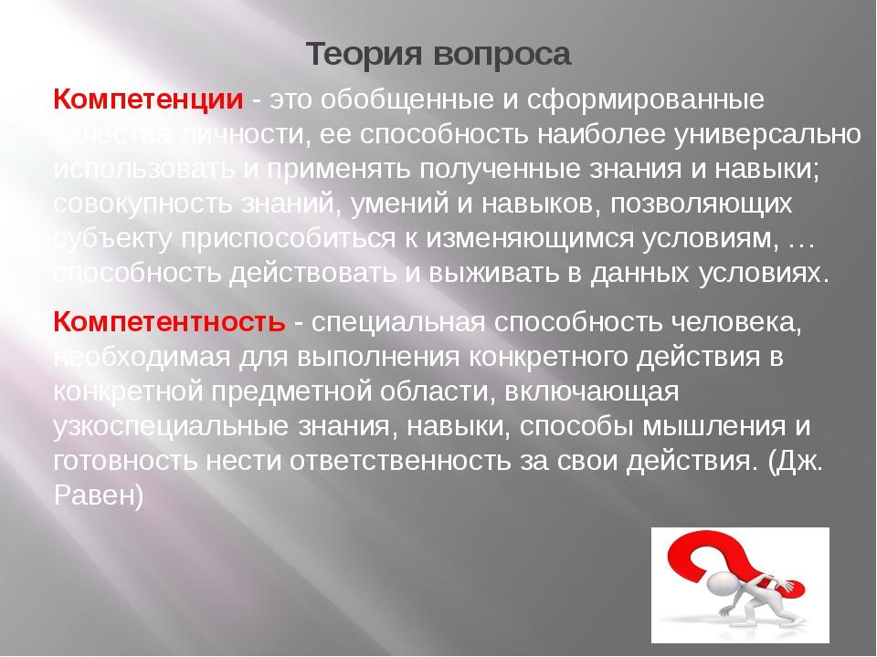 Теория вопроса Компетенции - это обобщенные и сформированные качества личност...