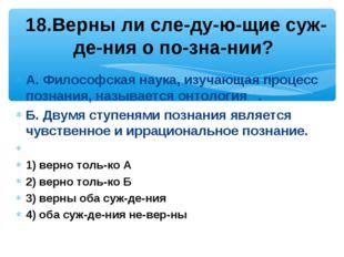 А. Философская наука, изучающая процесс познания, называется онтология . Б. Д