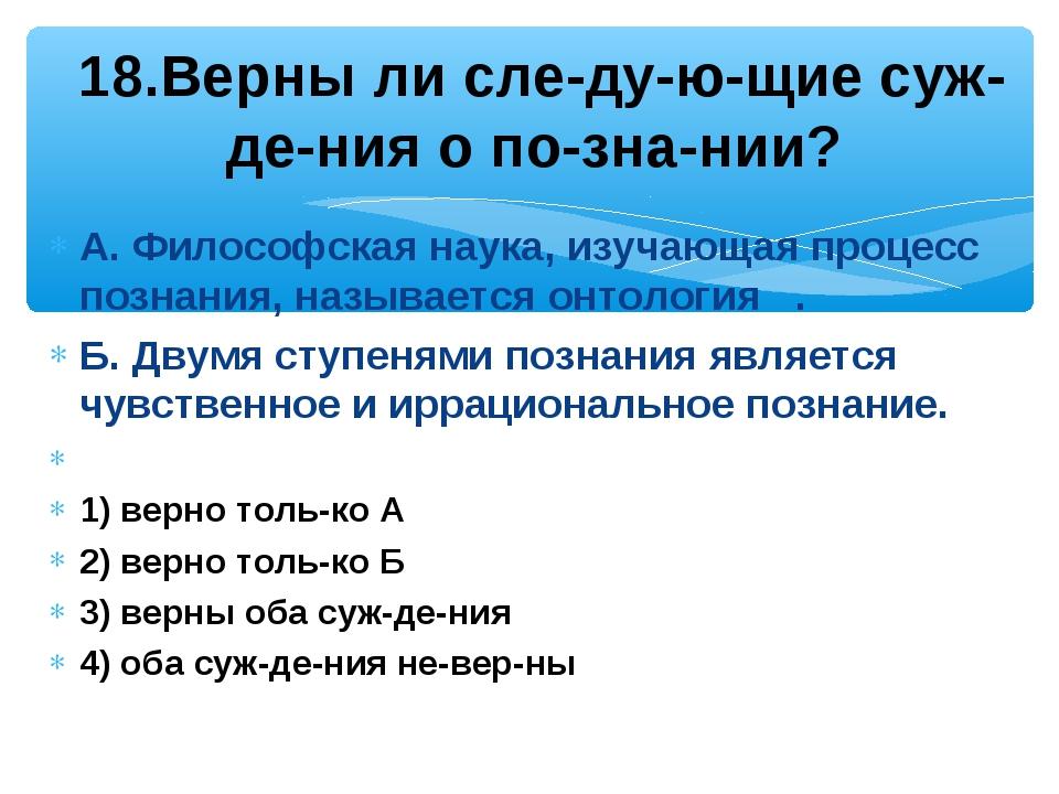 А. Философская наука, изучающая процесс познания, называется онтология . Б. Д...