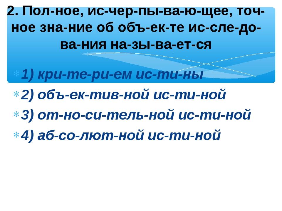 1) критерием истины 2) объективной истиной 3) относительной ис...