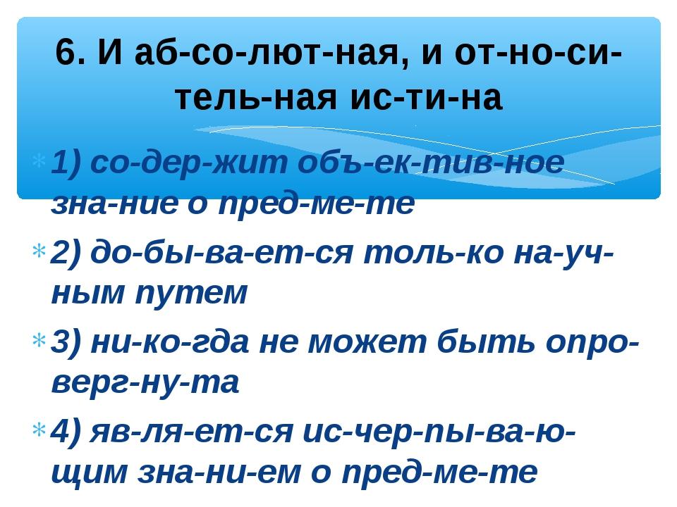 1) содержит объективное знание о предмете 2) добывается только н...