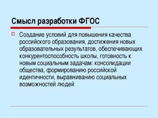 Смысл разработки ФГОС Создание условий для повышения качества российского обр