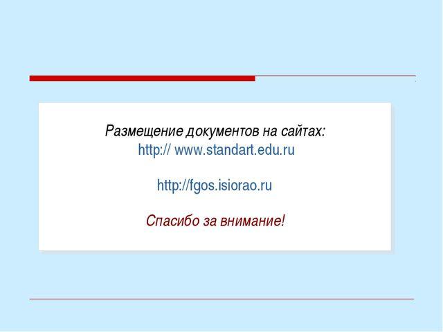 Размещение документов на сайтах: http:// www.standart.edu.ru http://fgos.isi...