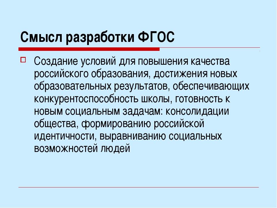 Смысл разработки ФГОС Создание условий для повышения качества российского обр...