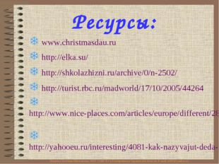 Ресурсы: www.christmasdau.ru http://elka.su/ http://shkolazhizni.ru/archive/0