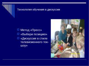 Технология обучения в дискуссии Метод «Пресс» «Выбери позицию» «Дискуссия в с