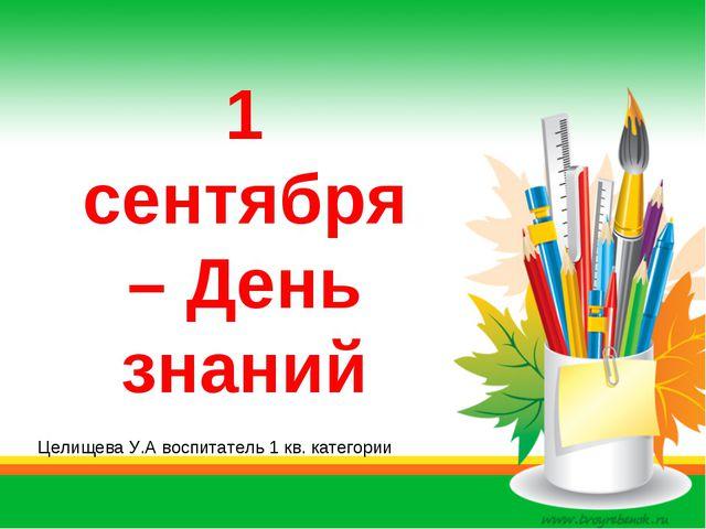 1 сентября – День знаний Целищева У.А воспитатель 1 кв. категории