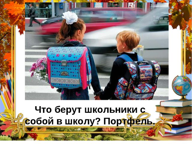 Что берут школьники с собой в школу? Портфель.
