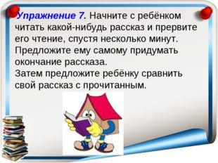 Упражнение 7. Начните с ребёнком читать какой-нибудь рассказ и прервите его
