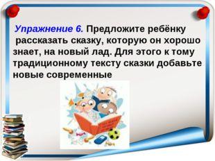 Упражнение 6. Предложите ребёнку рассказать сказку, которую он хорошо знает,